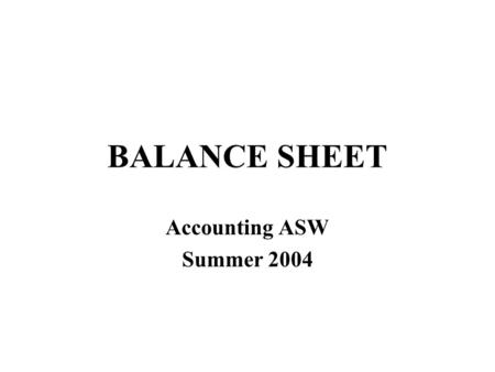 BALANCE SHEET Accounting ASW Summer 2004. Assets = Liabilities + Owners' Equity Net Worth Explains the components of net worth On the economic balance.
