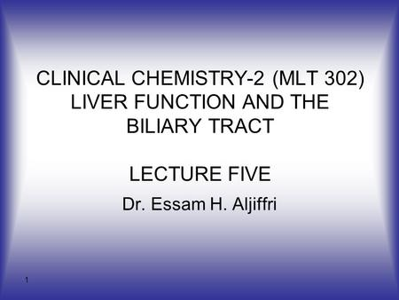 CLINICAL CHEMISTRY-2 (MLT 302) LIVER FUNCTION AND THE BILIARY TRACT LECTURE FIVE Dr. Essam H. Aljiffri.