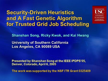 Security-Driven Heuristics and A Fast Genetic Algorithm for Trusted Grid Job Scheduling Shanshan Song, Ricky Kwok, and Kai Hwang University of Southern.