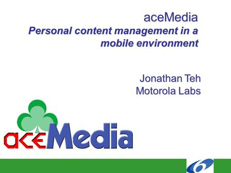 AceMedia Personal content management in a mobile environment Jonathan Teh Motorola Labs.