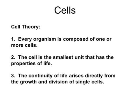 Cell Theory: 1. Every organism is composed of one or more cells. 2. The cell is the smallest unit that has the properties of life. 3. The continuity of.