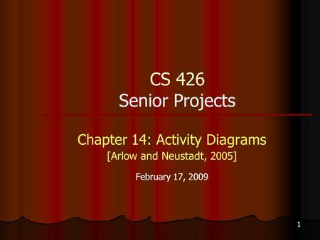 1 CS 426 Senior Projects Chapter 14: Activity Diagrams [Arlow and Neustadt, 2005] February 17, 2009.