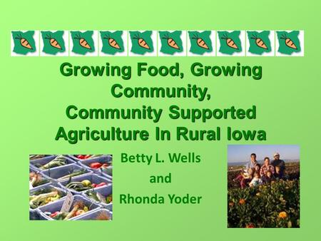 Growing Food, Growing Community, Community Supported Agriculture In Rural Iowa Betty L. Wells and Rhonda Yoder.