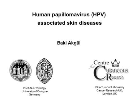 Human papillomavirus (HPV) associated skin diseases Baki Akgül Institute of Virology University of Cologne Germany Skin Tumour Laboratory Cancer Research.
