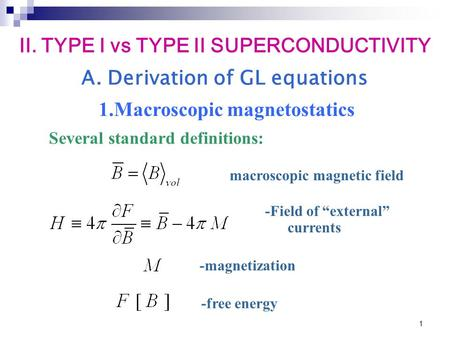 "1 A. Derivation of GL equations macroscopic magnetic field Several standard definitions: -Field of ""external"" currents -magnetization -free energy II."