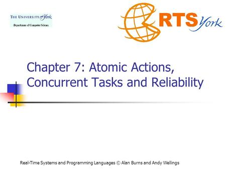 Real-Time Systems and Programming <strong>Languages</strong> © Alan Burns and Andy Wellings Chapter 7: Atomic Actions, Concurrent Tasks and Reliability.