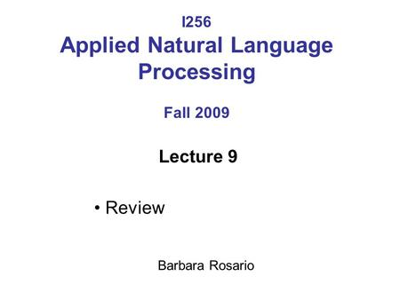 I256 Applied Natural Language Processing Fall 2009 Lecture 9 Review Barbara Rosario.
