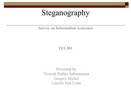 Survey on Information Assurance TEL 581 Presented by Viswesh Prabhu Subramanian Gregory Michel Lincoln Jean Louis Steganography.