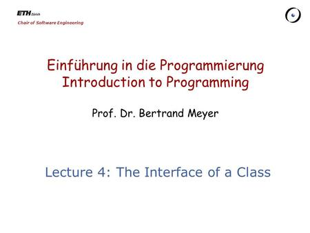 Chair of Software Engineering Einführung in die Programmierung Introduction to Programming Prof. Dr. Bertrand Meyer Lecture 4: The Interface of a Class.