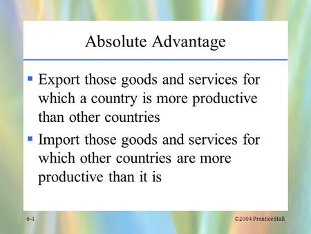 ©2004 Prentice Hall6-1 Absolute Advantage  Export those goods and services for which a country is more productive than other countries  Import those.