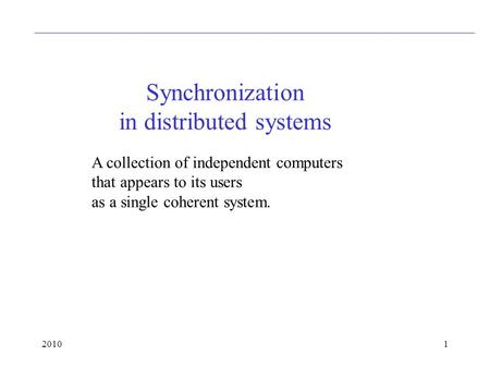 20101 Synchronization in distributed systems A collection of independent computers that appears to its users as a single coherent system.