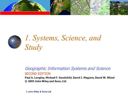 Geographic Information Systems and Science SECOND EDITION Paul A. Longley, Michael F. Goodchild, David J. Maguire, David W. Rhind © 2005 John Wiley and.