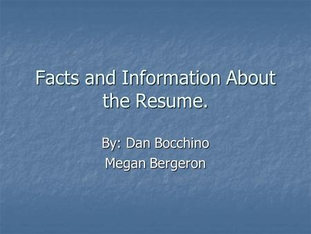 Facts and Information About the Resume. By: Dan Bocchino Megan Bergeron.