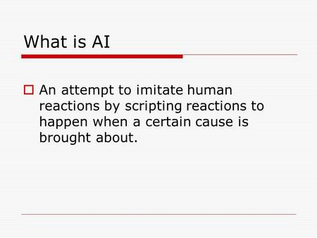 What is AI  An attempt to imitate human reactions by scripting reactions to happen when a certain cause is brought about.