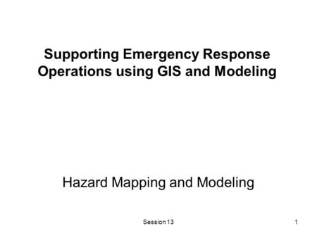 Session 131 Hazard Mapping and Modeling Supporting Emergency Response Operations using GIS and Modeling.