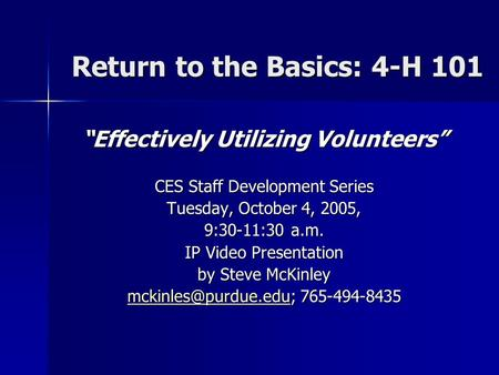 "Return to the Basics: 4-H 101 ""Effectively Utilizing Volunteers"" CES Staff Development Series Tuesday, October 4, 2005, 9:30-11:30 a.m. IP Video Presentation."