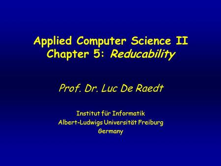 Applied Computer Science II Chapter 5: Reducability Prof. Dr. Luc De Raedt Institut für Informatik Albert-Ludwigs Universität Freiburg Germany.