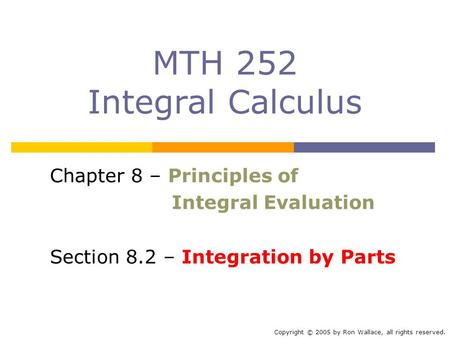 MTH 252 Integral Calculus Chapter 8 – Principles of Integral Evaluation Section 8.2 – Integration by Parts Copyright © 2005 by Ron Wallace, all rights.
