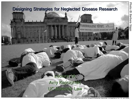 Designing Strategies for Neglected Disease Research Lecture 1A Amy Kapczynski UC Berkeley Law From MSF Campaign for Access to Essential Medicines, AccessNews.