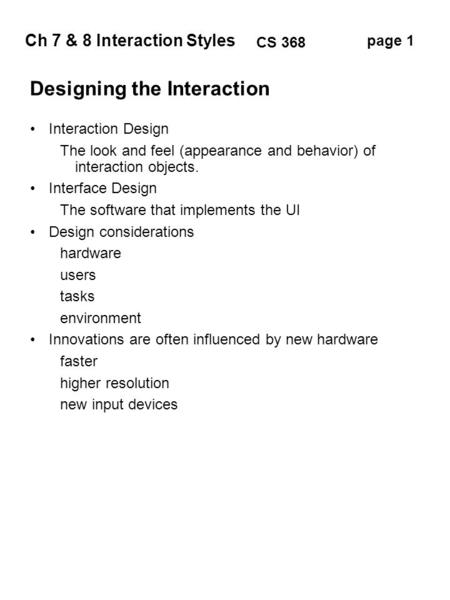 Ch 7 & 8 Interaction Styles page 1 CS 368 Designing the Interaction Interaction Design The look and feel (appearance and behavior) of interaction objects.