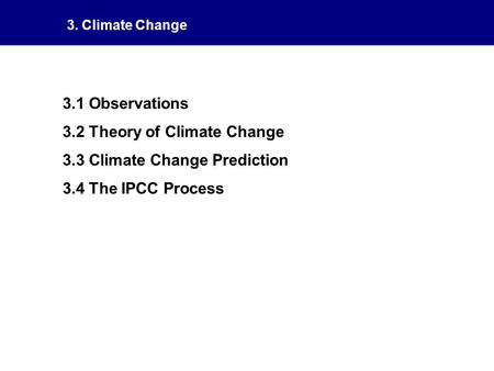 3. Climate Change 3.1 Observations 3.2 Theory of Climate Change 3.3 Climate Change Prediction 3.4 The IPCC Process.