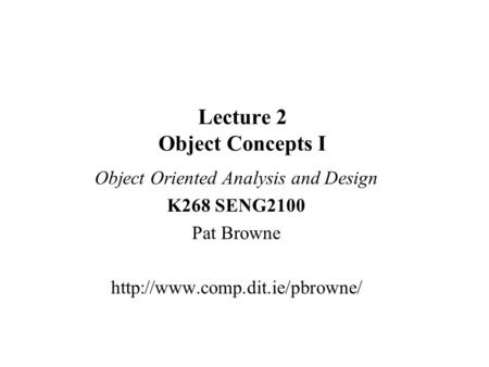 Lecture 2 <strong>Object</strong> <strong>Concepts</strong> I <strong>Object</strong> <strong>Oriented</strong> Analysis and Design K268 SENG2100 Pat Browne