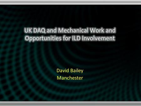 "David Bailey Manchester. Summary of Current Activities UK Involvement DAQ for SiW ECAL (and beyond) ""Generic"" solution using fast serial links STFC (CALICE-UK)"