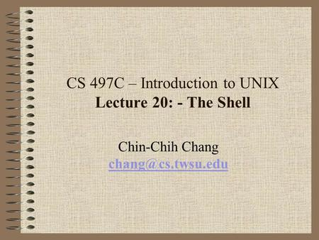 CS 497C – Introduction to UNIX Lecture 20: - The Shell Chin-Chih Chang