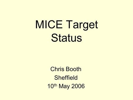 MICE Target Status Chris Booth Sheffield 10 th May 2006.