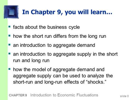 Slide 0 CHAPTER 9 Introduction to Economic Fluctuations In Chapter 9, you will learn…  facts about the business cycle  how the short run differs from.
