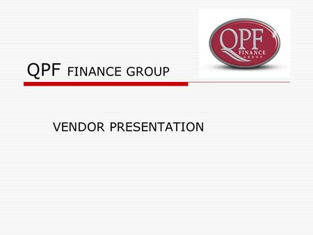 QPF FINANCE GROUP VENDOR PRESENTATION. HISTORY  Queensland Pacific Finance QPF''- commenced trading during the late 1970's providing finance for motor.