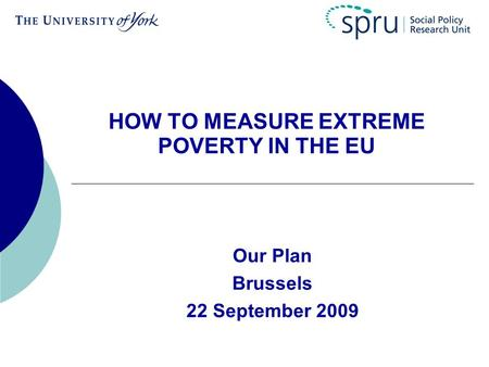 HOW TO MEASURE EXTREME POVERTY IN THE EU Our Plan Brussels 22 September 2009.