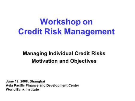 Workshop on Credit Risk Management Managing Individual Credit Risks Motivation and Objectives June 18, 2008, Shanghai Asia Pacific Finance and Development.