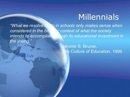 "Millennials ""What we resolve to do in schools only makes sense when considered in the broader context of what the society intends to accomplish through."