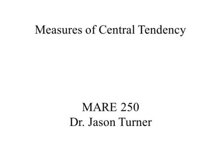 Measures of Central Tendency MARE 250 Dr. Jason Turner.