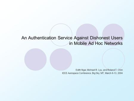 An Authentication Service Against Dishonest Users in Mobile Ad Hoc Networks Edith Ngai, Michael R. Lyu, and Roland T. Chin IEEE Aerospace Conference, Big.
