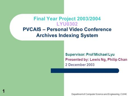 Department of Computer Science and Engineering, CUHK 1 Final Year Project 2003/2004 LYU0302 PVCAIS – Personal Video Conference Archives Indexing System.