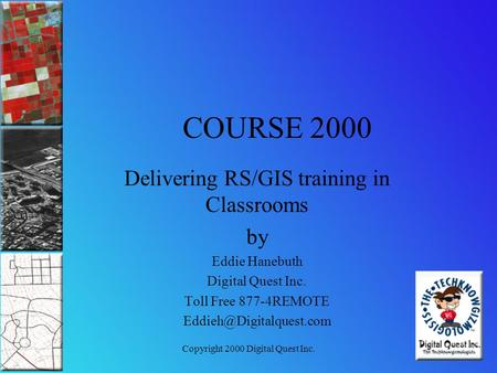 Copyright 2000 Digital Quest Inc. COURSE 2000 Delivering RS/GIS training in Classrooms by Eddie Hanebuth Digital Quest Inc. Toll Free 877-4REMOTE