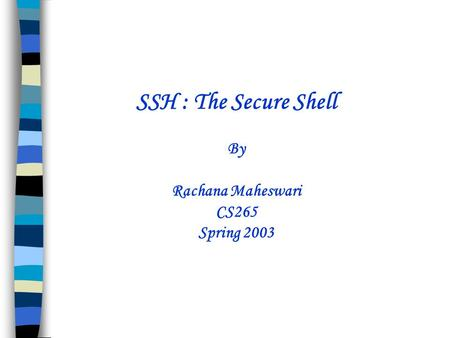 SSH : The Secure Shell By Rachana Maheswari CS265 Spring 2003.