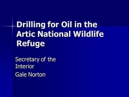 Drilling for Oil in the Artic National Wildlife Refuge Secretary of the Interior Gale Norton.