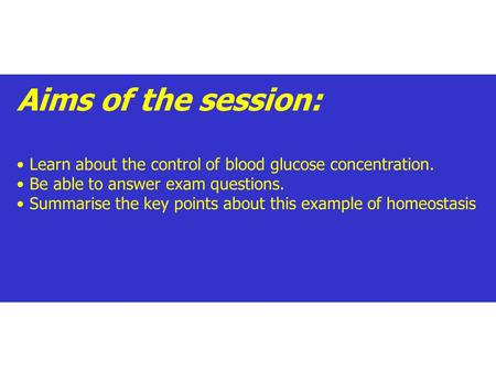 Aims of the session: Learn about the control of blood glucose concentration. Be able to answer exam questions. Summarise the key points about this example.