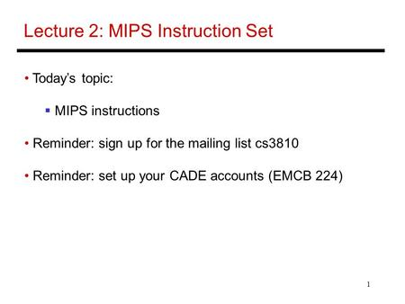 1 Lecture 2: MIPS Instruction Set Today's topic:  MIPS instructions Reminder: sign up for the mailing list cs3810 Reminder: set up your CADE accounts.