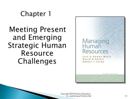 Copyright ©2010 Pearson Education, Inc. publishing as Prentice Hall 1-1 Chapter 1 Meeting Present and Emerging Strategic Human Resource Challenges.