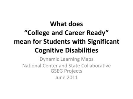"What does ""College and Career Ready"" mean for Students with Significant Cognitive Disabilities Dynamic Learning Maps National Center and State Collaborative."