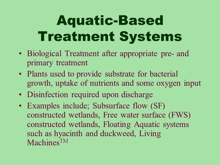 Aquatic-Based Treatment Systems Biological Treatment after appropriate pre- and primary treatment Plants used to provide substrate for bacterial growth,