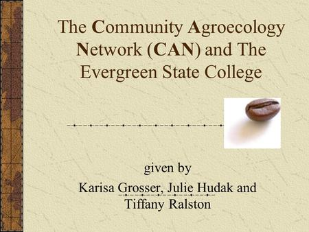 The Community Agroecology Network (CAN) and The Evergreen State College given by Karisa Grosser, Julie Hudak and Tiffany Ralston.