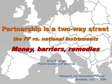 "Partnership is a two-way street the FP vs. national instruments Money, barriers, remedies Jerzy M Langer Polish Academy of Sciences ""Research and Innovation."