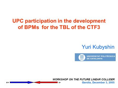 UPC participation in the development of BPMs for the TBL of the CTF3 Yuri Kubyshin WORKSHOP ON THE FUTURE LINEAR COLLIDER Gandía, December 3, 2005.