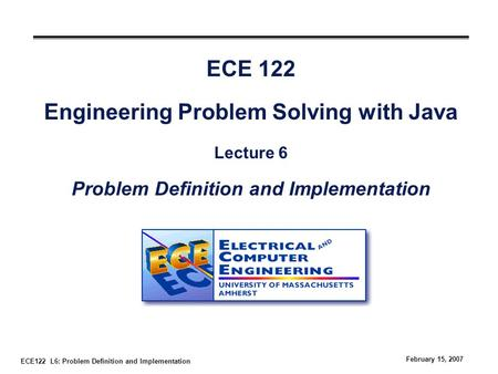 ECE122 L6: Problem Definition and Implementation February 15, 2007 ECE 122 Engineering Problem Solving with Java Lecture 6 Problem Definition and Implementation.