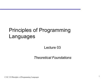 <strong>C</strong> SC 520 Principles of Programming <strong>Languages</strong> 1 Principles of Programming <strong>Languages</strong> Lecture 03 Theoretical Foundations.